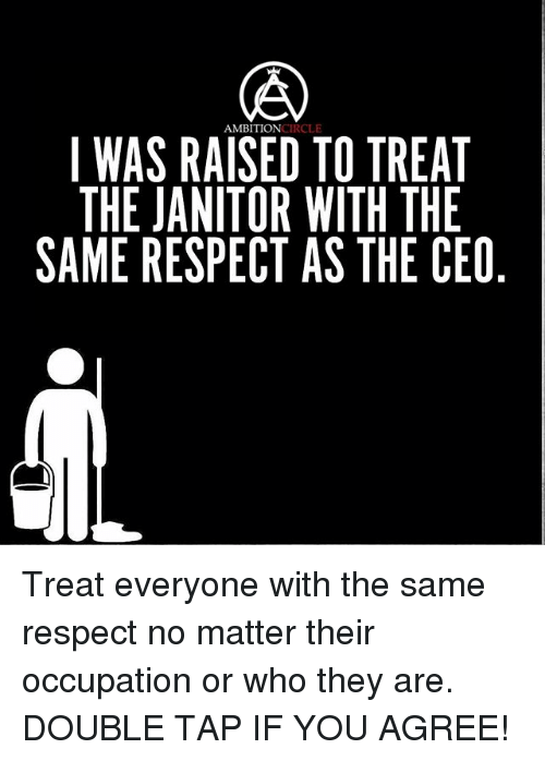 Memes, Respect, and 🤖: AMBITIONCIRCLE  I WAS RAISED TO TREAT  THE JANITOR WITH THE  SAME RESPECT AS THE CEO Treat everyone with the same respect no matter their occupation or who they are. DOUBLE TAP IF YOU AGREE!