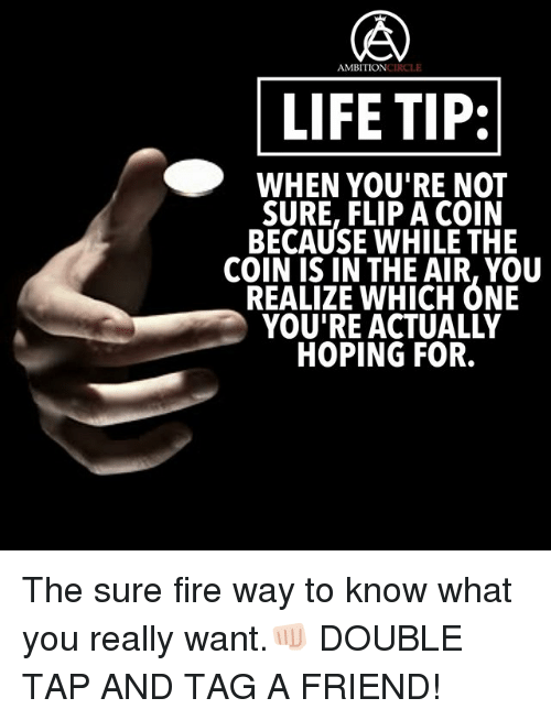 Fire, Life, and Memes: AMBITIONCIRCLE  LIFE TIP:  WHEN VOU'RE NOtT  SURE, FLIP A COIN  BECAUSE WHILE THE  COIN IS IN THE AIR, YOU  REALIZE WHICH ONE  YOU'RE ACTUALLY  HOPING FOR. The sure fire way to know what you really want.👊🏻 DOUBLE TAP AND TAG A FRIEND!