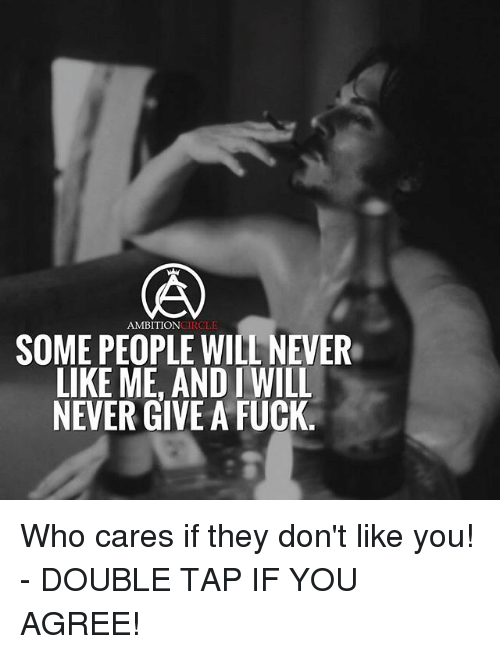 Fucking, Memes, and Fuck: AMBITIONCIRCLE  SOME PEOPLE WILL NEVER  LIKE ME, AND I WILL  NEVER GIVE A FUCK. Who cares if they don't like you! - DOUBLE TAP IF YOU AGREE!