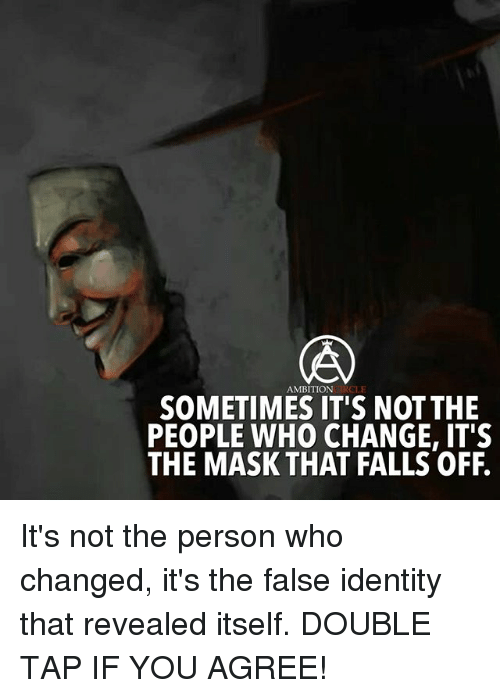 Memes, The Mask, and Change: AMBITIONCIRCLE  SOMETIMES IT'S NOT THE  PEOPLE WHO CHANGE, IT'S  THE MASK THAT FALLS OFF. It's not the person who changed, it's the false identity that revealed itself. DOUBLE TAP IF YOU AGREE!