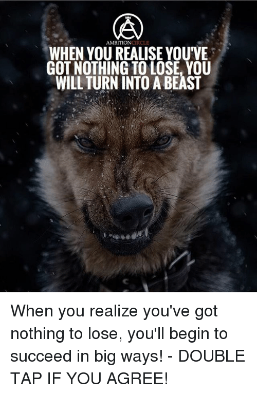 begining: AMBITIONCIRCLE  WHEN YOU REALISE YOUVE  GOT NOTHING TO LOSE, YOU  WILL TURN INTO A BEAST When you realize you've got nothing to lose, you'll begin to succeed in big ways! - DOUBLE TAP IF YOU AGREE!