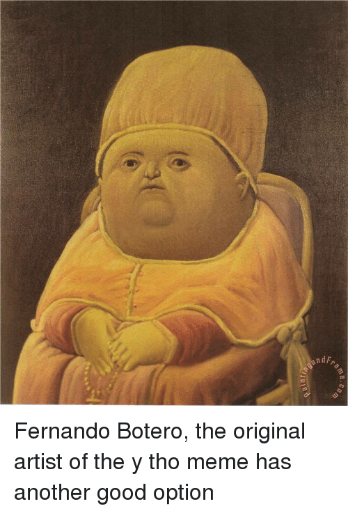 Y Tho: ame Fernando Botero, the original artist of the y tho meme has another good option