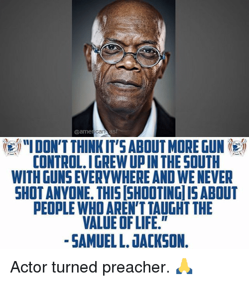 "Guns, Life, and Memes: @ame  IDON'T THINKIT'S ABOUT MORE GUN  CONTROL.IGREW UP IN THE SOUTH  WITH GUNS EVERYWHERE AND WE NEVER  SHOTANVONE. THIS SHOOTING ISABOUT  PEOPLE WHO AREN'T TAUGHT THE  VALUE OF LIFE.""  -SAMUEL L. JACKSON. Actor turned preacher. 🙏"