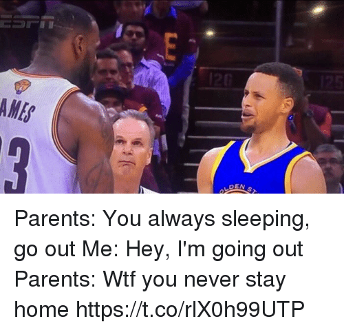 Parents, Wtf, and Home: AME  OEN S Parents: You always sleeping, go out  Me: Hey, I'm going out  Parents: Wtf you never stay home https://t.co/rlX0h99UTP