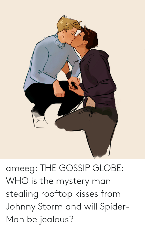 Mystery: ameeg:  THE GOSSIP GLOBE: WHO is the mystery man stealing rooftop kisses from Johnny Storm and will Spider-Man be jealous?