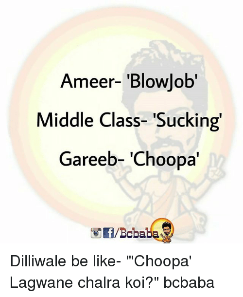 "Be Like, Blowjob, and Memes: Ameer- 'Blowjob'  Middle Class- 'Sucking'  Gareeb- 'Choopa'  f/Bobaba Dilliwale be like- ""'Choopa' Lagwane chalra koi?"" bcbaba"