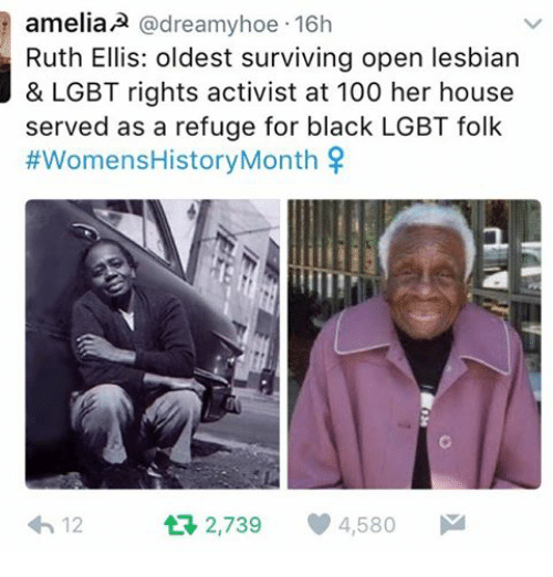 Memes, 🤖, and Open: amelia A @dreamy hoe 16h  Ruth Ellis: oldest surviving open lesbian  & LGBT rights activist at 100 her house  served as a refuge for black LGBT folk  #Womens HistoryMonth  tR 2,739 4,580  M  12
