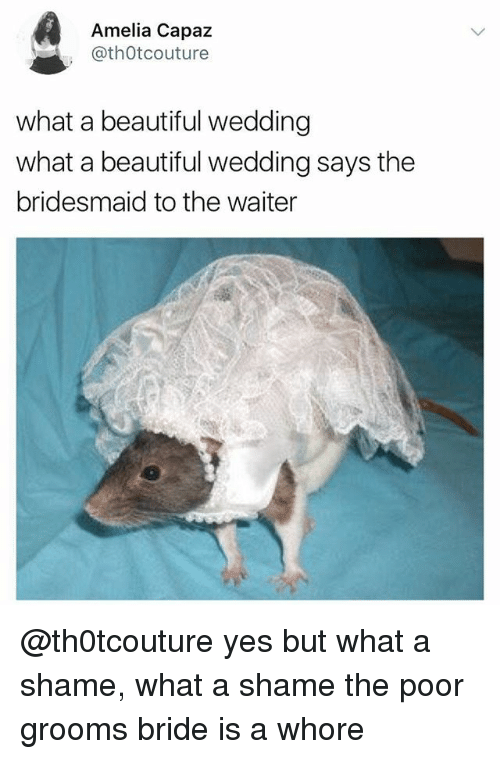 Whoree: Amelia Capaz  @thOtcouture  what a beautiful wedding  what a beautiful wedding says the  bridesmaid to the waiter @th0tcouture yes but what a shame, what a shame the poor grooms bride is a whore