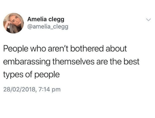 embarassing: Amelia clegg  @amelia_clegg  People who aren't bothered about  embarassing themselves are the best  types of people  28/02/2018, 7:14 pm