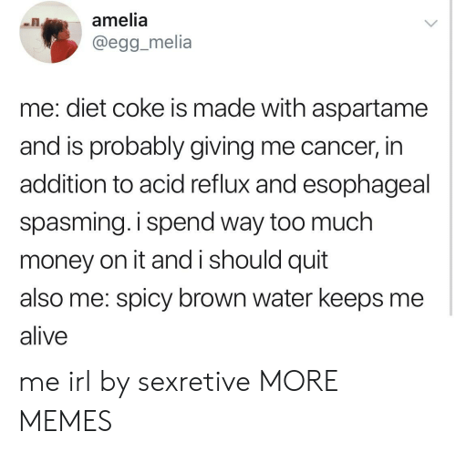 diet coke: amelia  @egg_melia  me: diet coke is made with aspartame  and is probably giving me cancer, in  addition to acid reflux and esophageal  spasming. i spend way too much  money on it and i should quit  also me: spicy brown water keeps me  alive me irl by sexretive MORE MEMES