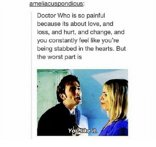 Doctor, Love, and Memes: ameliacuspondicus  Doctor Who is so painful  because its about love, and  loss, and hurt, and change, and  you constantly feel like you're  being stabbed in the hearts. But  the worst part is  Youlike it