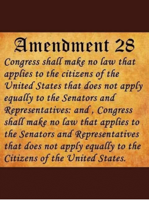 Memes, United, and 🤖: Amendment 28  Congress shall make no law that  applies to the citizens of the  United States that does not apply  equally to the Senators and  Representatives: and, Congress  shall make no law that applies to  the Senators and Representatives  that does not apply equally to the  Citizens of the United States.