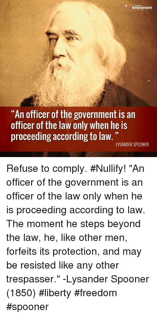 "Memes, Liberty, and According: Amendment  ""An officer of the government is an  officer of the law only when he is  proceeding according to law.  LYSANDER SPOONER Refuse to comply. #Nullify!  ""An officer of the government is an officer of the law only when he is proceeding according to law. The moment he steps beyond the law, he, like other men, forfeits its protection, and may be resisted like any other trespasser."" -Lysander Spooner (1850)  #liberty #freedom #spooner"