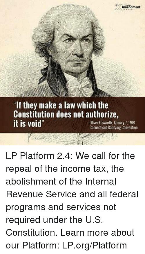 "Memes, Taxes, and Connecticut: Amendment  ""If they make a law which the  Constitution does not authorize,  it is void""  Oliver Ellsworth, January 1,1188  Connecticut Ratifying Convention LP Platform 2.4: We call for the repeal of the income tax, the abolishment of the Internal Revenue Service and all federal programs and services not required under the U.S. Constitution.  Learn more about our Platform: LP.org/Platform"