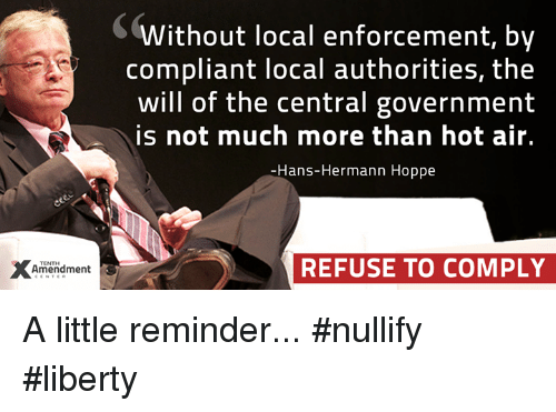Hot Air: Amendment  Without local enforcement, by  compliant local authorities, the  will of the central government  is not much more than hot air.  Hans-Hermann Hoppe  REFUSE TO COMPLY A little reminder...  #nullify #liberty