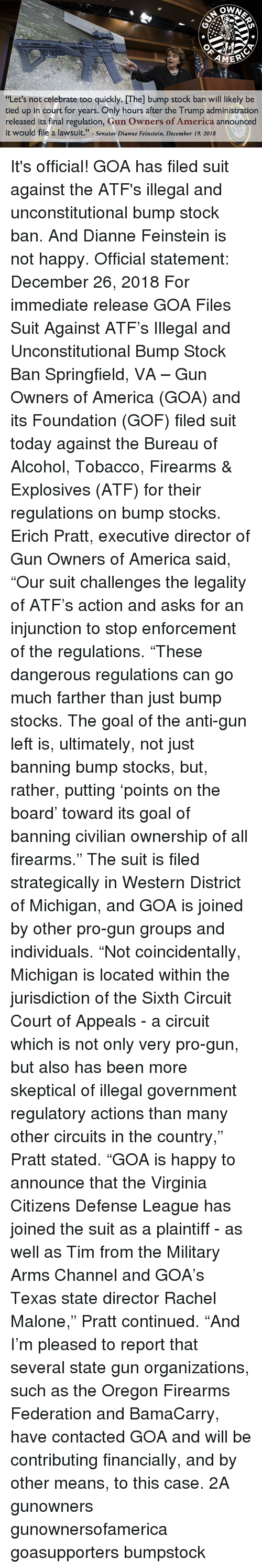 """federation: AMER  """"Let's not celebrate too quickly. [The] bump stock ban will likely be  tied up in court for years. Only hours after the Trump administration  released its final regulation, Gun Owners of America announced  it would file a lawsuit."""" -Senator Dianne Feinstein, December 19, 2018 It's official! GOA has filed suit against the ATF's illegal and unconstitutional bump stock ban. And Dianne Feinstein is not happy. Official statement: December 26, 2018 For immediate release GOA Files Suit Against ATF's Illegal and Unconstitutional Bump Stock Ban Springfield, VA – Gun Owners of America (GOA) and its Foundation (GOF) filed suit today against the Bureau of Alcohol, Tobacco, Firearms & Explosives (ATF) for their regulations on bump stocks. Erich Pratt, executive director of Gun Owners of America said, """"Our suit challenges the legality of ATF's action and asks for an injunction to stop enforcement of the regulations. """"These dangerous regulations can go much farther than just bump stocks. The goal of the anti-gun left is, ultimately, not just banning bump stocks, but, rather, putting 'points on the board' toward its goal of banning civilian ownership of all firearms."""" The suit is filed strategically in Western District of Michigan, and GOA is joined by other pro-gun groups and individuals. """"Not coincidentally, Michigan is located within the jurisdiction of the Sixth Circuit Court of Appeals - a circuit which is not only very pro-gun, but also has been more skeptical of illegal government regulatory actions than many other circuits in the country,"""" Pratt stated. """"GOA is happy to announce that the Virginia Citizens Defense League has joined the suit as a plaintiff - as well as Tim from the Military Arms Channel and GOA's Texas state director Rachel Malone,"""" Pratt continued. """"And I'm pleased to report that several state gun organizations, such as the Oregon Firearms Federation and BamaCarry, have contacted GOA and will be contributing financially, and by other means,"""