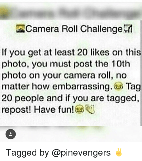 Memes, 🤖, and Have Fun: amera Roll Challenge  If you get at least 20 likes on this  photo, you must post the 10th  photo on your camera roll, no  matter how embarrassing  Tag  20 people and if you are tagged,  repost! Have fun! Tagged by @pinevengers ✌
