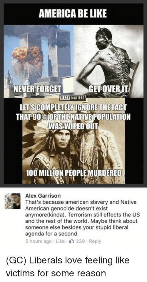 Stupid Liberal: AMERICA BELIKE  NEVER FORGET GETOVERIT  BLACK  MATTERS  LETS COMPLETELYIGNORETHE FACT  THAT gO olOF THE  NATIVEPOPULATION  WAS WIPED OUT  100 MILLION PEOPLE MURDERED  Alex Garrison  That's because american slavery and Native  American genocide doesn't exist  anymore (kinda). Terrorism still effects the US  and the rest of the world. Maybe think about  someone else besides your stupid liberal  agenda for a second.  5 hours ago Like 239 Reply (GC) Liberals love feeling like victims for some reason