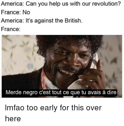 cest: America: Can you help us with our revolution?  France: No  America: It's against the British.  France:  Merde negro c'est tout ce que tu avais à dire lmfao too early for this over here