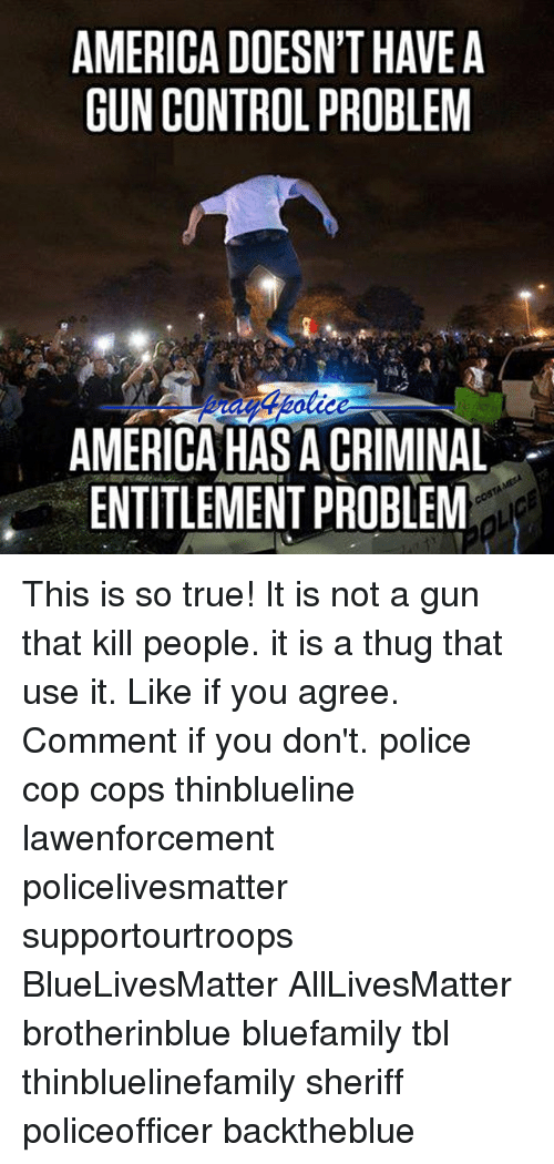 entitlement: AMERICA DOESN'T HAVEA  GUN CONTROL PROBLEM  AMERICA HAS A CRIMINAL  ENTITLEMENT PROBLEM This is so true! It is not a gun that kill people. it is a thug that use it. Like if you agree. Comment if you don't. police cop cops thinblueline lawenforcement policelivesmatter supportourtroops BlueLivesMatter AllLivesMatter brotherinblue bluefamily tbl thinbluelinefamily sheriff policeofficer backtheblue