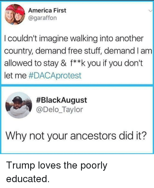 Free Stuff: America First  @garaffon  I couldn't imagine walking into another  country, demand free stuff, demand I am  allowed to stay & f**k you if you don't  let me #DACAprotest  #BlackAugust  @Delo_Taylor  Why not your ancestors did it? Trump loves the poorly educated.