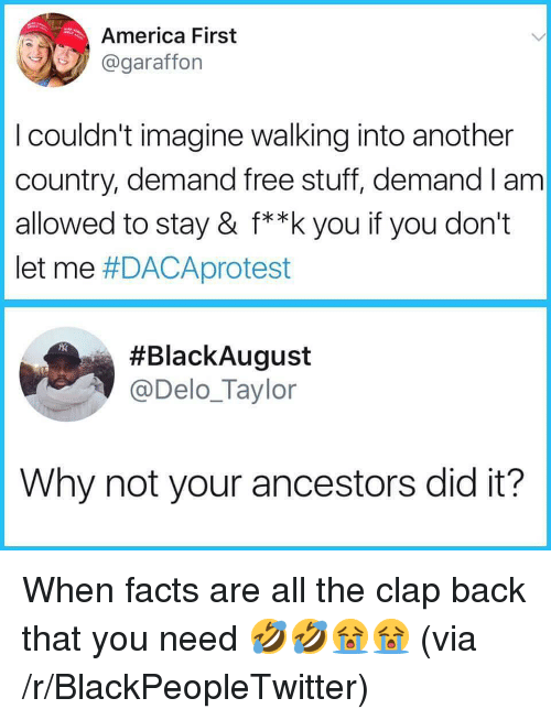 clap back: America First  @garafforn  I couldn't imagine walking into another  country, demand free stuff, demand I am  allowed to stay & f**k you if you don't  let me #DACAprotest  #BlackAugust  @Delo_Taylor  Why not your ancestors did it? <p>When facts are all the clap back that you need 🤣🤣😭😭 (via /r/BlackPeopleTwitter)</p>