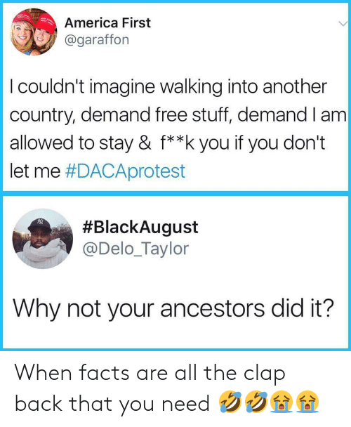 clap back: America First  @garafforn  I couldn't imagine walking into another  country, demand free stuff, demand I am  allowed to stay & f**k you if you don't  let me #DACAprotest  #BlackAugust  @Delo_Taylor  Why not your ancestors did it? When facts are all the clap back that you need 🤣🤣😭😭