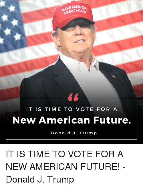 Americanness: AMERICA  GREAT AGAD  IT IS TIME TO  VOTE FOR A  New American Future.  Donald J. Trump IT IS TIME TO VOTE FOR A NEW AMERICAN FUTURE! -Donald J. Trump