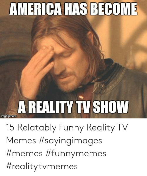 Relatably: AMERICA HAS BECOME  A REALITY TV SHOW  imgfip.com 15 Relatably Funny Reality TV Memes #sayingimages #memes #funnymemes #realitytvmemes