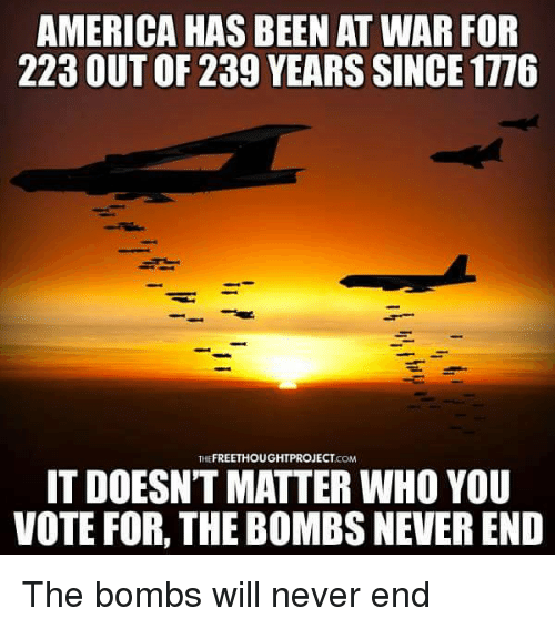America, Memes, and Never: AMERICA HAS BEEN AT WAR FOR  223 OUT OF 239 YEARS SINCE 1776  FREETHOUGHTPROJECT  THE  .COM  IT DOESNT MATTER WHO YOU  VOTE FOR, THE BOMBS NEVEREND The bombs will never end