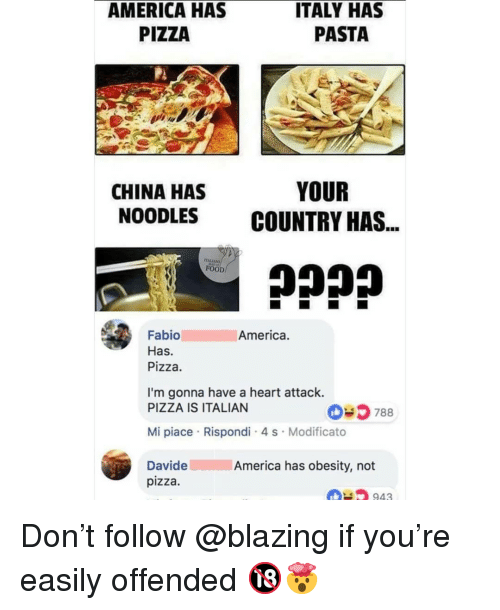 obesity: AMERICA HAS  PIZZA  ITALY HAS  PASTA  CHINA HAS  NOODLES  YOUR  COUNTRY HAS  FOOD  America.  Fabio  Has.  Pizza.  I'm gonna have a heart attack.  PIZZA IS ITALIAN  035 788  Mi piace Rispondi 4 s Modificato  DavideAmerica has obesity, not  pizza  943 Don't follow @blazing if you're easily offended 🔞🤯
