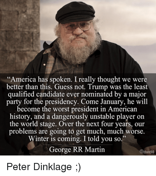 "Memes, George RR Martin, and Peter Dinklage: ""America has spoken. Ireally thought we were  better than this. Guess not. Trump was the least  qualified candidate ever nominated by a major  party for the presidency. Come January, he will  become the worst president in American  history, and a dangerously unstable player on  the world stage. Over the next four years, our  problems are going to get much, much worse.  Winter is coming. I told you so.""  George RR Martin Peter Dinklage ;)"