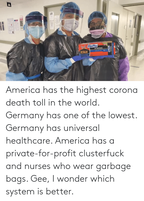 bags: America has the highest corona death toll in the world. Germany has one of the lowest. Germany has universal healthcare. America has a private-for-profit clusterfuck and nurses who wear garbage bags. Gee, I wonder which system is better.