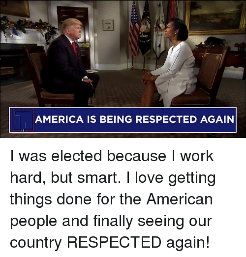 American People: AMERICA IS BEING RESPECTED AGAIN I was elected because I work hard, but smart. I love getting things done for the American people and finally seeing our country RESPECTED again!