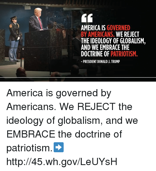 Patriotism: AMERICA IS GOVERNED  BY AMERICANS. WE REJECT  THE IDEOLOGY OF GLOBALISM,  AND WE EMBRACE THE  DOCTRINE OF PATRIOTISM.  PRESIDENT DONALD J. TRUMP America is governed by Americans. We REJECT the ideology of globalism, and we EMBRACE the doctrine of patriotism.➡️ http://45.wh.gov/LeUYsH