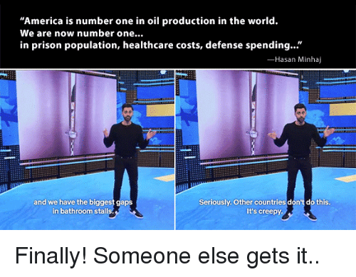 """Dont Do This: America is number one in oil production in the world.  We are now number one...  in prison population, healthcare costs, defense spending...""""  Hasan Minhaj  and we have the biggest gaps  in bathroom stalls  Seriously. Other countries don't do this  It's creepy Finally! Someone else gets it.."""