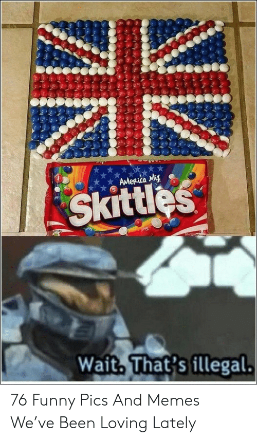 funny pics: AMeRica My  Skittles  Wait. That's illegal. 76 Funny Pics And Memes We've Been Loving Lately