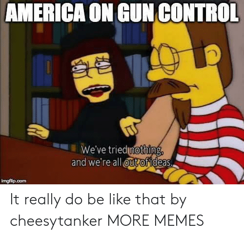 gun control: AMERICA ON GUN CONTROL  We've triednothing,  and we're all ut ofideas.  imgflip.com It really do be like that by cheesytanker MORE MEMES