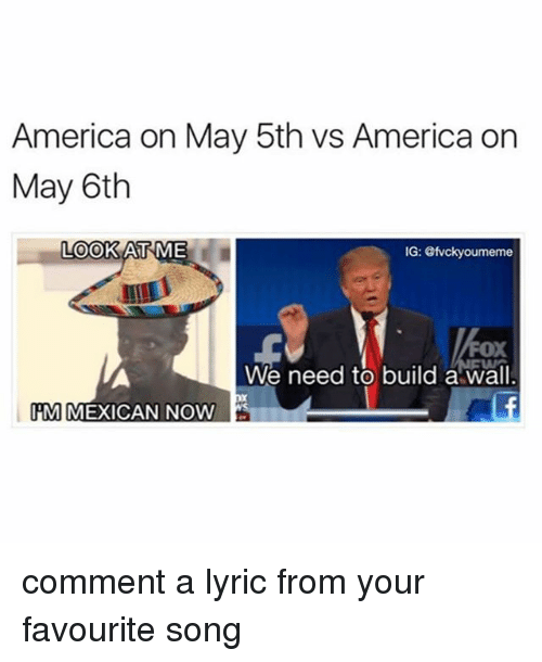 America, Mexican, and Black Twitter: America on May 5th vs America on  May 6th  LOOK AT ME  IG: @fvcky oumeme  FOX  We need to build a wall.  M MEXICAN NOW comment a lyric from your favourite song