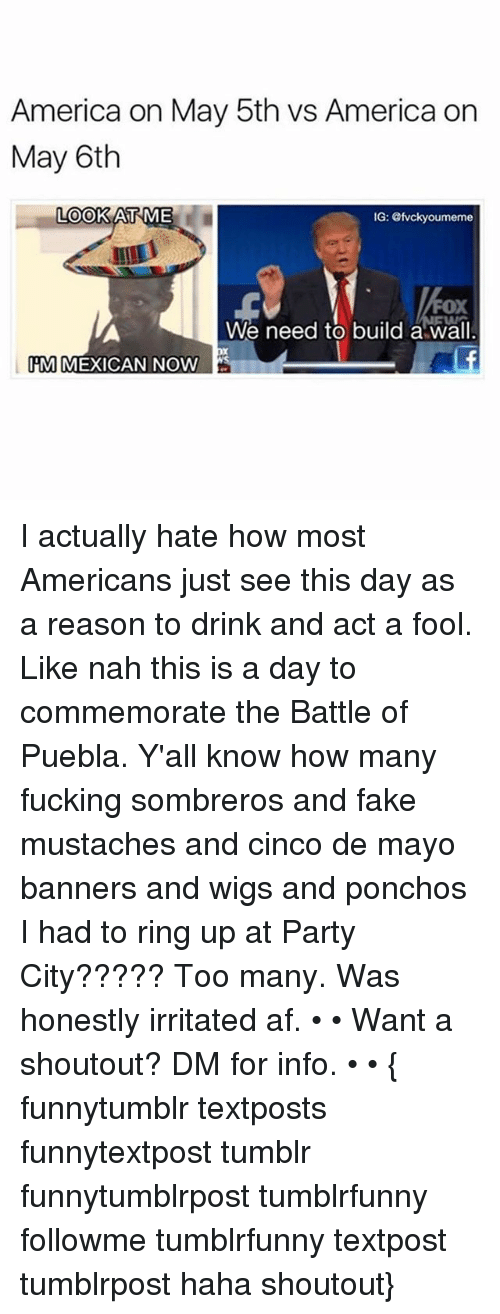 Af, America, and Fake: America on May 5th vs America on  May 6th  LOOK AT  ME  IG: evckyoumeme  FOX  We need to build a wall  M MEXICAN NOW I actually hate how most Americans just see this day as a reason to drink and act a fool. Like nah this is a day to commemorate the Battle of Puebla. Y'all know how many fucking sombreros and fake mustaches and cinco de mayo banners and wigs and ponchos I had to ring up at Party City????? Too many. Was honestly irritated af. • • Want a shoutout? DM for info. • • { funnytumblr textposts funnytextpost tumblr funnytumblrpost tumblrfunny followme tumblrfunny textpost tumblrpost haha shoutout}