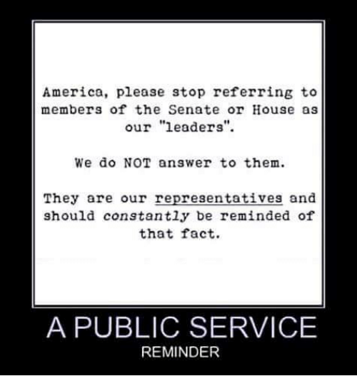 "America, Memes, and House: America, please stop referring to  members of the Senate or House as  our ""leaders""  We do NOT answer to them  They are our representatives and  should constantly be reminded of  that fact.  A PUBLIC SERVICE  REMINDER"