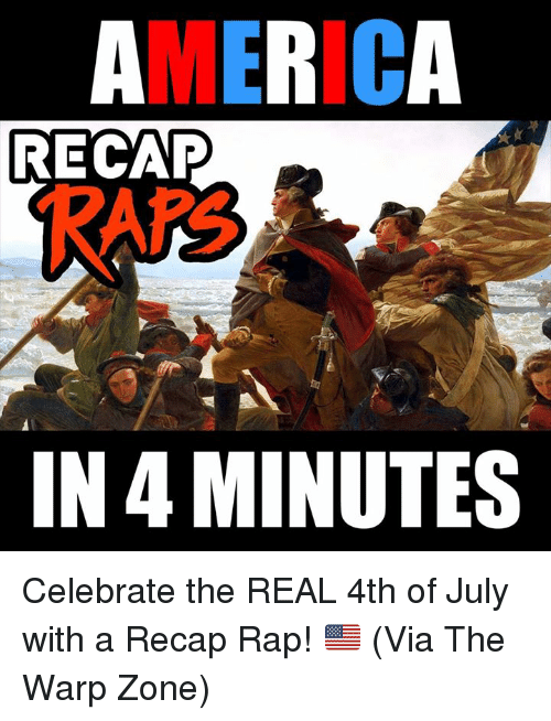 raps: AMERICA  RECAP  RAPS  IN 4 MINUTES Celebrate the REAL 4th of July with a Recap Rap! 🇺🇸 (Via The Warp Zone)