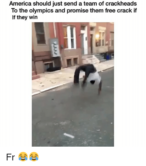 Crackhead, Funny, and Cracked: America should just send a team of crackheads  To the olympics and promise them free crack if  If they win Fr 😂😂