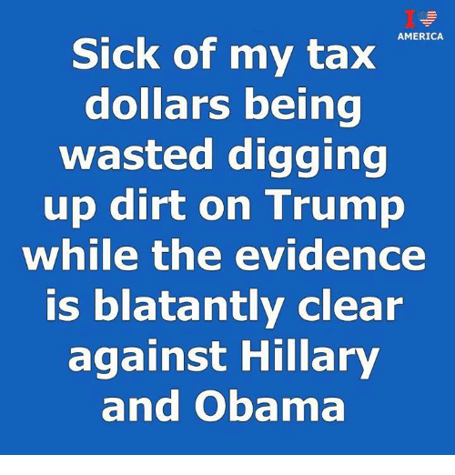 Blatantly: AMERICA  Sick of my tax  dollars being  wasted digging  up dirt on Trump  while the evidence  is blatantly clear  against Hillary  and Obama