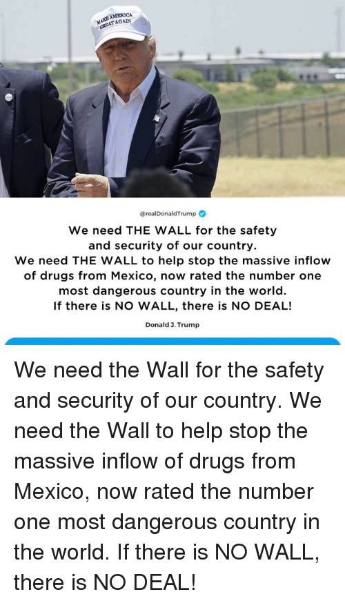 America, Drugs, and Help: AMERICA  TAGAIN  @realDonaldTrump  We need THE WALL for the safety  and security of our country  We need THE WALL to help stop the massive inflow  of drugs from Mexico, now rated the number one  most dangerous country in the world.  If there is NO WALL, there is NO DEAL!  Donald 3. Trump We need the Wall for the safety and security of our country. We need the Wall to help stop the massive inflow of drugs from Mexico, now rated the number one most dangerous country in the world. If there is NO WALL, there is NO DEAL!