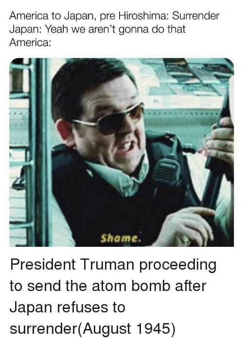 truman: America to Japan, pre Hiroshima: Surrender  Japan: Yeah we aren't gonna do that  America:  Shame President Truman proceeding to send the atom bomb after Japan refuses to surrender(August 1945)