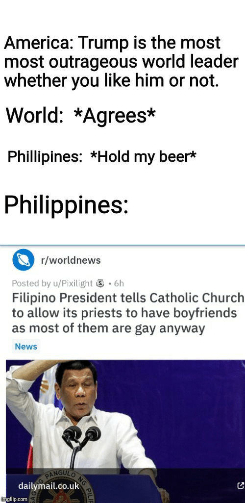 hold my beer: America: Trump is the most  most outrageous world leader  whether you like him or not.  World: *Agrees*  Phillipines: *Hold my beer*  Philippines:  r/worldnews  .6h  Posted by u/Pixilight  Filipino President tells Catholic Church  to allow its priests to have boyfriends  as most of them are gay anyway  News  NG  NGULO  PAN  dailymail.co.uk  imgflip.com