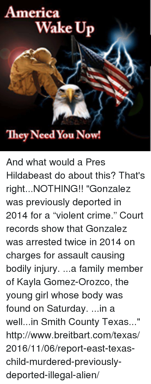 """Hildabeast: America  Wake Up  They Need You Now! And what would a Pres Hildabeast do about this?  That's right...NOTHING!!  """"Gonzalez was previously deported in 2014 for a """"violent crime."""" Court records show that Gonzalez was arrested twice in 2014 on charges for assault causing bodily injury.  ...a family member of Kayla Gomez-Orozco, the young girl whose body was found on Saturday. ...in a well...in Smith County Texas...""""  http://www.breitbart.com/texas/2016/11/06/report-east-texas-child-murdered-previously-deported-illegal-alien/"""