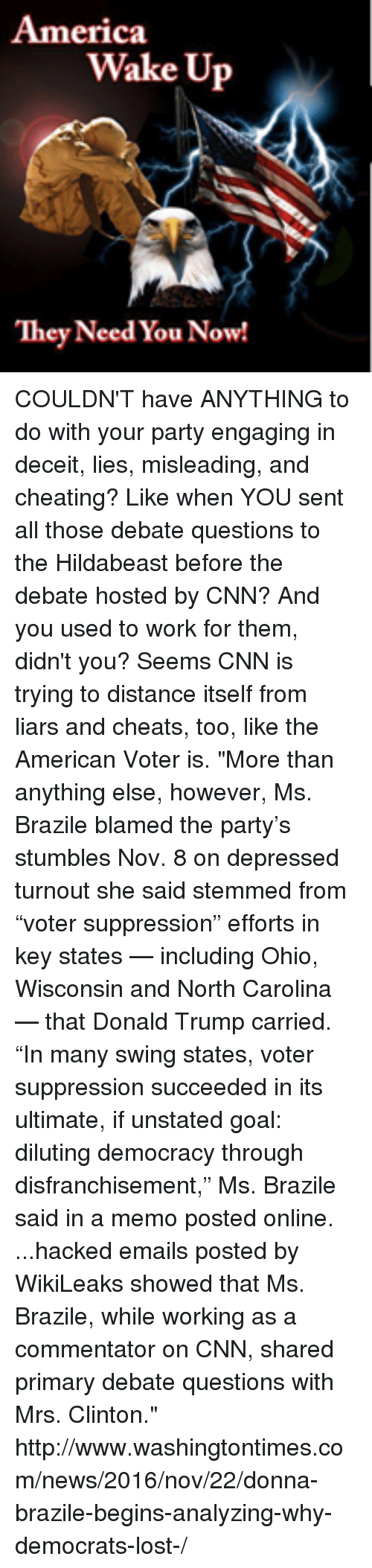 """Hildabeast: America  Wake Up  They Need You Now! COULDN'T have ANYTHING to do with your party engaging in deceit, lies, misleading, and cheating?  Like when YOU sent all those debate questions to the Hildabeast before the debate hosted by CNN?  And you used to work for them, didn't you?  Seems CNN is trying to distance itself from liars and cheats, too, like the American Voter is.  """"More than anything else, however, Ms. Brazile blamed the party's stumbles Nov. 8 on depressed turnout she said stemmed from """"voter suppression"""" efforts in key states — including Ohio, Wisconsin and North Carolina — that Donald Trump carried.  """"In many swing states, voter suppression succeeded in its ultimate, if unstated goal: diluting democracy through disfranchisement,"""" Ms. Brazile said in a memo posted online.  ...hacked emails posted by WikiLeaks showed that Ms. Brazile, while working as a commentator on CNN, shared primary debate questions with Mrs. Clinton.""""  http://www.washingtontimes.com/news/2016/nov/22/donna-brazile-begins-analyzing-why-democrats-lost-/"""