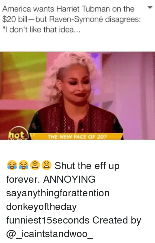 "America, Funny, and Raven Symone: America wants Harriet Tubman on the  $20 bill-but Raven-Symoné disagrees:  ""I don't like that idea...  hot  THE NEW FACE OF 20? 😂😂😩😩 Shut the eff up forever. ANNOYING sayanythingforattention donkeyoftheday funniest15seconds Created by @_icaintstandwoo_"